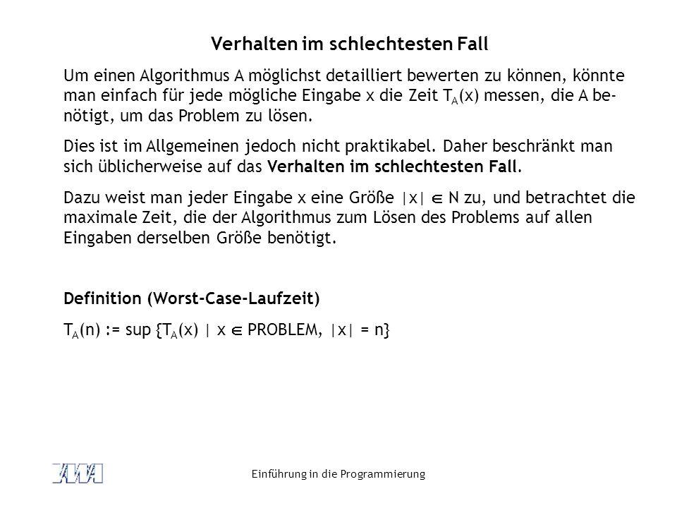 Einführung in die Programmierung Verhalten im schlechtesten Fall Um einen Algorithmus A möglichst detailliert bewerten zu können, könnte man einfach f