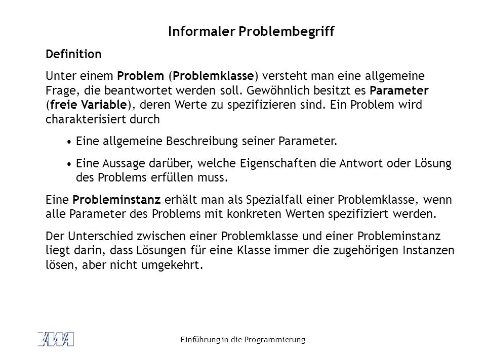 Einführung in die Programmierung Informaler Problembegriff Definition Unter einem Problem (Problemklasse) versteht man eine allgemeine Frage, die bean