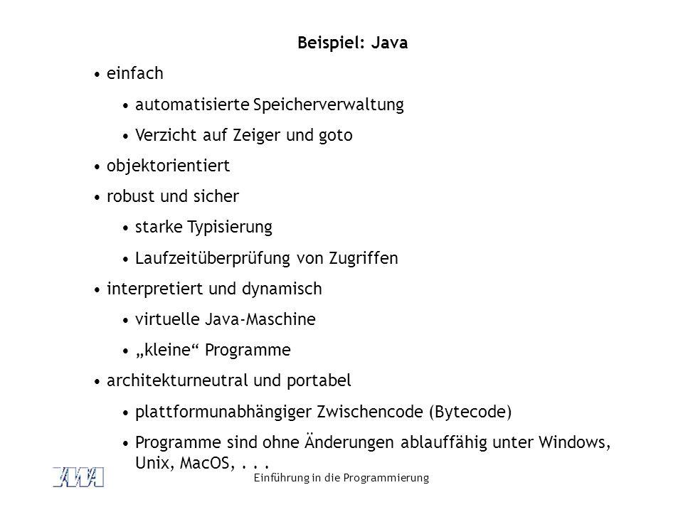 Einführung in die Programmierung Beispiel: Java einfach automatisierte Speicherverwaltung Verzicht auf Zeiger und goto objektorientiert robust und sic