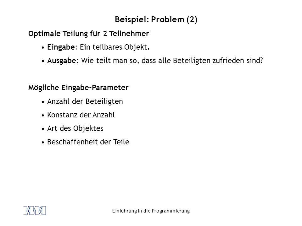 Einführung in die Programmierung Beispiel: Problem (2) Optimale Teilung für 2 Teilnehmer Eingabe: Ein teilbares Objekt. Ausgabe: Wie teilt man so, das