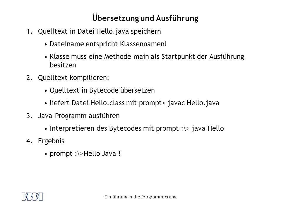 Einführung in die Programmierung Übersetzung und Ausführung 1.Quelltext in Datei Hello.java speichern Dateiname entspricht Klassennamen! Klasse muss e