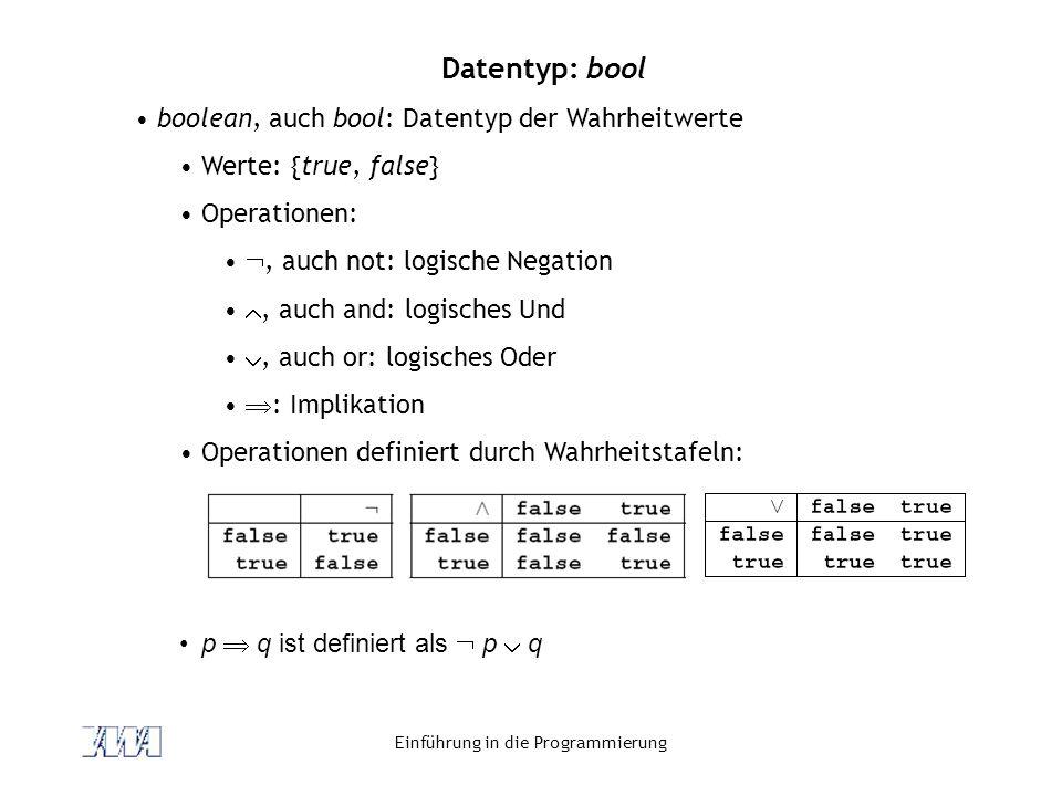 Einführung in die Programmierung Datentyp: bool boolean, auch bool: Datentyp der Wahrheitwerte Werte: {true, false} Operationen: , auch not: logische