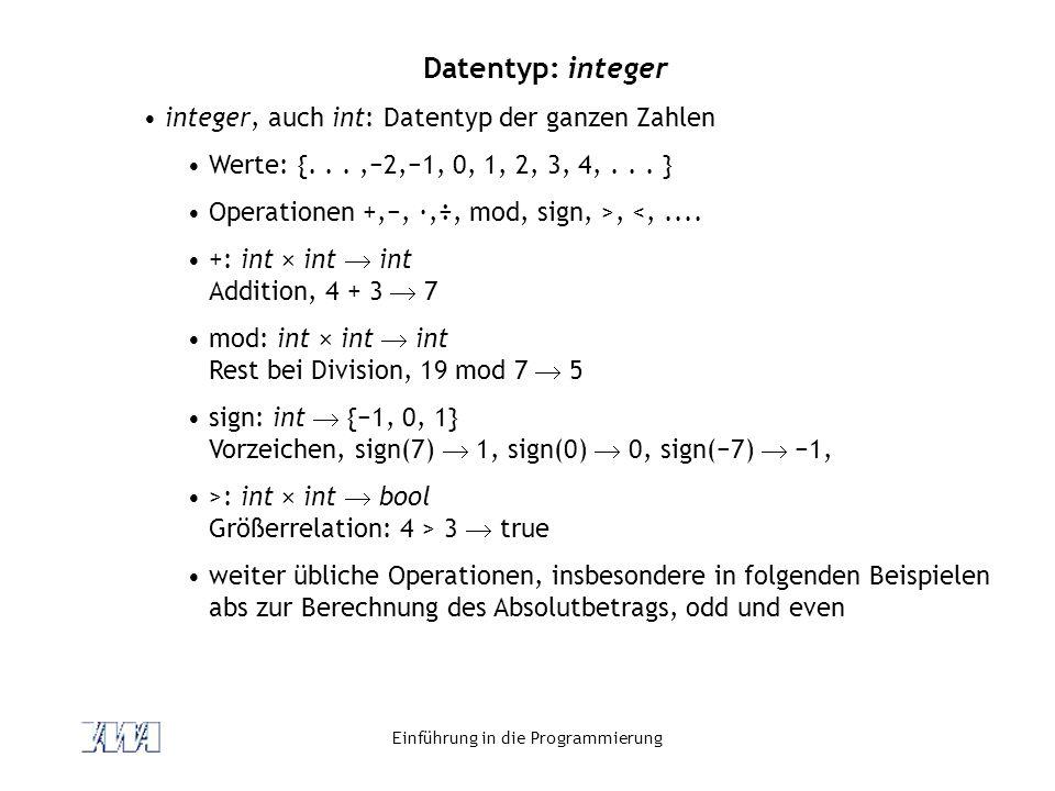 Einführung in die Programmierung Datentyp: integer integer, auch int: Datentyp der ganzen Zahlen Werte: {...,−2,−1, 0, 1, 2, 3, 4,... } Operationen +,