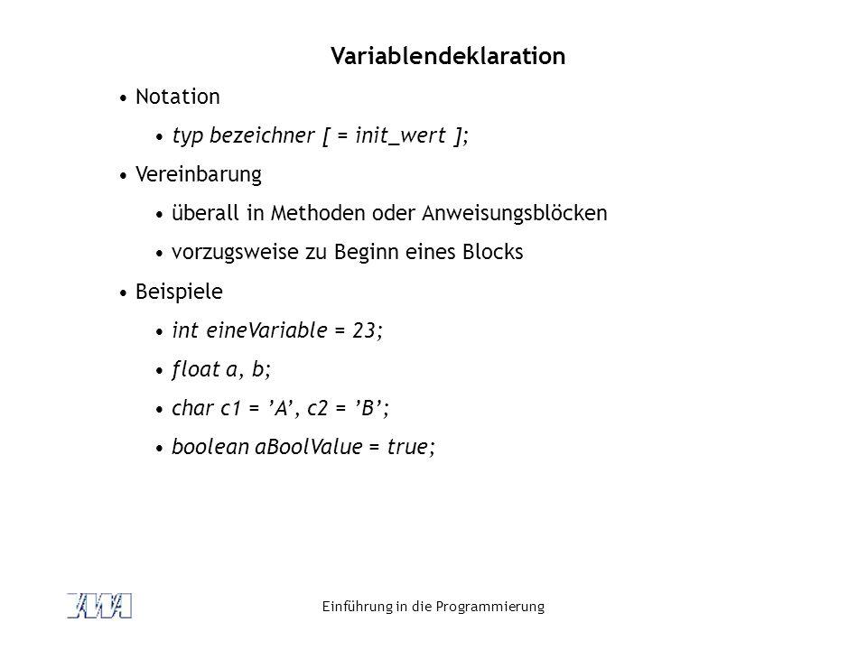 Einführung in die Programmierung Variablendeklaration Notation typ bezeichner [ = init_wert ]; Vereinbarung überall in Methoden oder Anweisungsblöcken