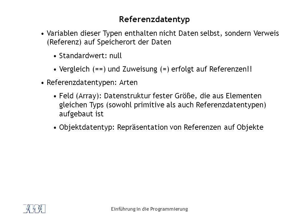 Einführung in die Programmierung Referenzdatentyp Variablen dieser Typen enthalten nicht Daten selbst, sondern Verweis (Referenz) auf Speicherort der