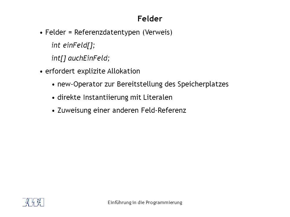 Einführung in die Programmierung Felder Felder = Referenzdatentypen (Verweis) int einFeld[]; int[] auchEinFeld; erfordert explizite Allokation new-Ope