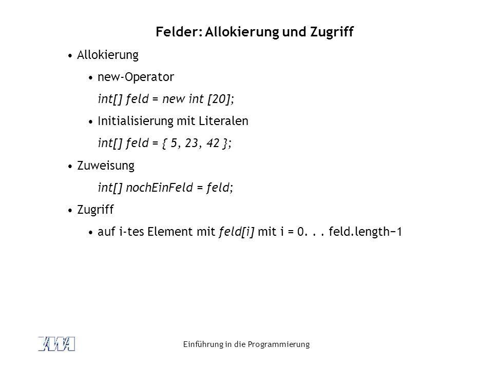 Einführung in die Programmierung Felder: Allokierung und Zugriff Allokierung new-Operator int[] feld = new int [20]; Initialisierung mit Literalen int
