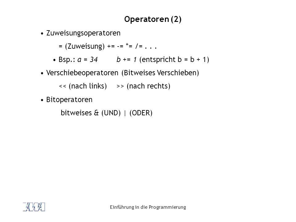 Einführung in die Programmierung Operatoren (2) Zuweisungsoperatoren = (Zuweisung) += -= *= /=... Bsp.: a = 34b += 1 (entspricht b = b + 1) Verschiebe