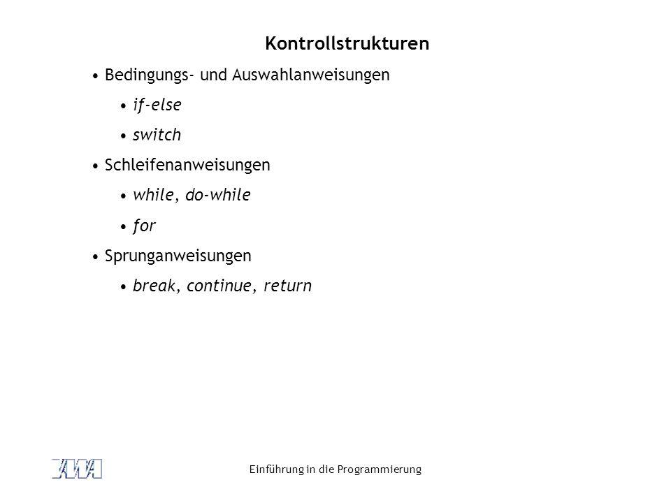 Einführung in die Programmierung Kontrollstrukturen Bedingungs- und Auswahlanweisungen if-else switch Schleifenanweisungen while, do-while for Sprunga