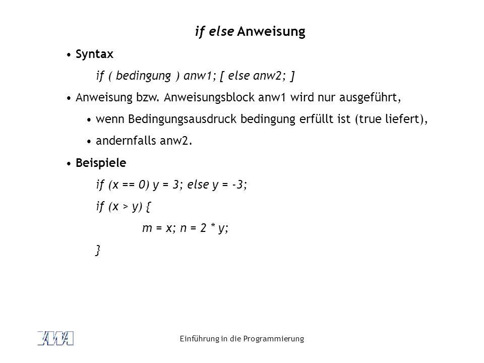 Einführung in die Programmierung if else Anweisung Syntax if ( bedingung ) anw1; [ else anw2; ] Anweisung bzw. Anweisungsblock anw1 wird nur ausgeführ
