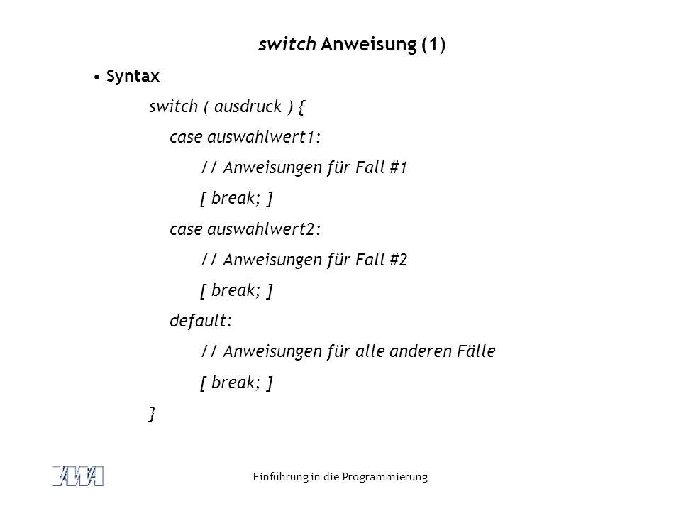 Einführung in die Programmierung switch Anweisung (1) Syntax switch ( ausdruck ) { case auswahlwert1: // Anweisungen für Fall #1 [ break; ] case auswa