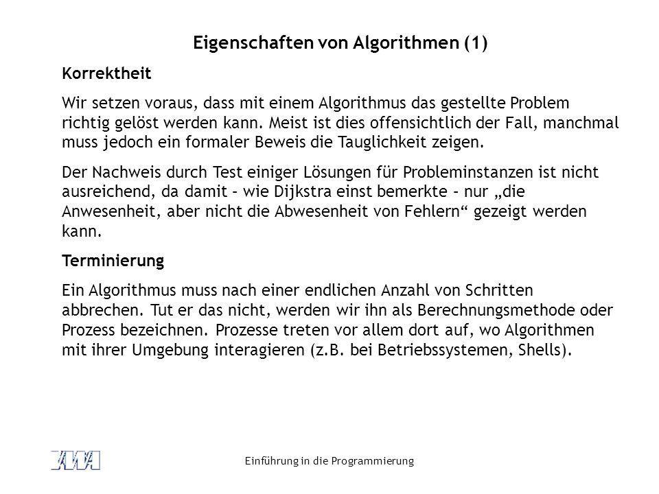 Einführung in die Programmierung Eigenschaften von Algorithmen (2) Determinismus Jeder Schritt des Algorithmus muss so genau bestimmt sein, dass er zu einem unzweideutigen – nicht zufälligen – Ergebnis führt.