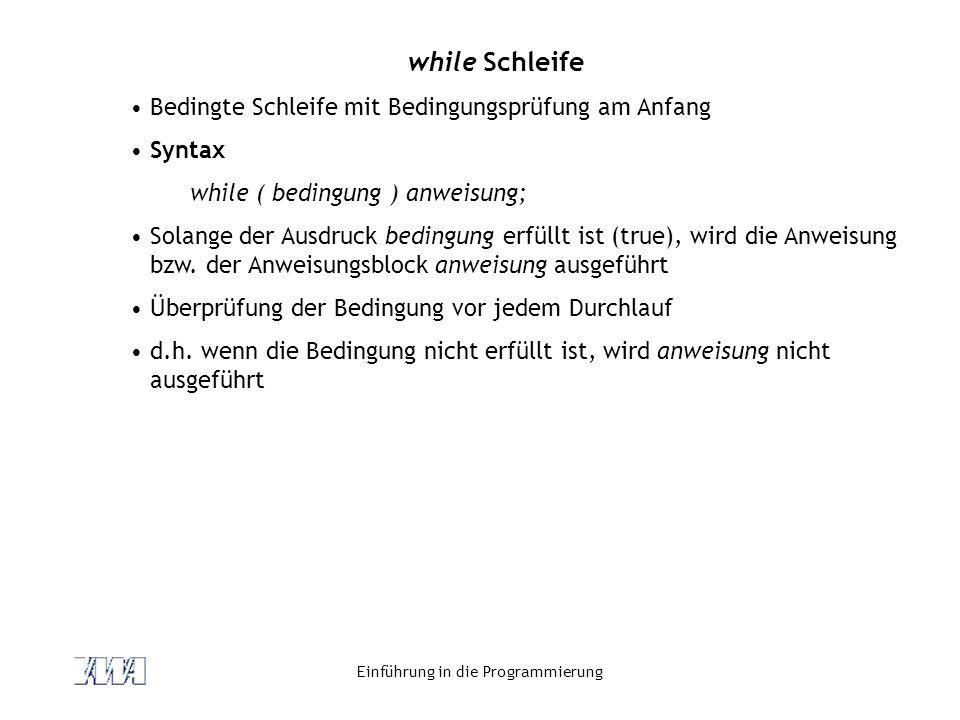 Einführung in die Programmierung while Schleife Bedingte Schleife mit Bedingungsprüfung am Anfang Syntax while ( bedingung ) anweisung; Solange der Au