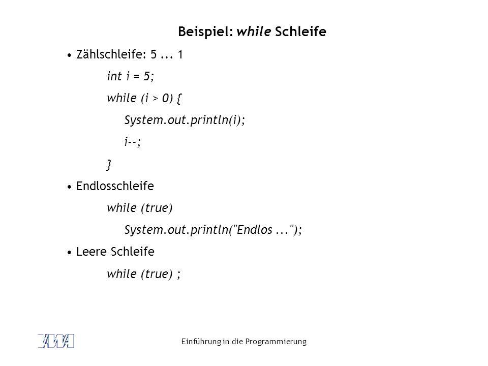 Einführung in die Programmierung Beispiel: while Schleife Zählschleife: 5... 1 int i = 5; while (i > 0) { System.out.println(i); i--; } Endlosschleife