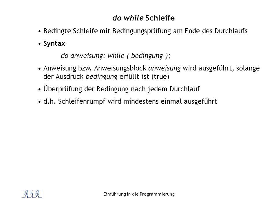 Einführung in die Programmierung do while Schleife Bedingte Schleife mit Bedingungsprüfung am Ende des Durchlaufs Syntax do anweisung; while ( bedingu