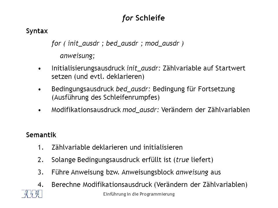 Einführung in die Programmierung for Schleife Syntax for ( init_ausdr ; bed_ausdr ; mod_ausdr ) anweisung; Initialisierungsausdruck init_ausdr: Zählva