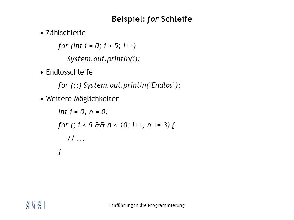 Einführung in die Programmierung Beispiel: for Schleife Zählschleife for (int i = 0; i < 5; i++) System.out.println(i); Endlosschleife for (;;) System.out.println( Endlos ); Weitere Möglichkeiten int i = 0, n = 0; for (; i < 5 && n < 10; i++, n += 3) { //...