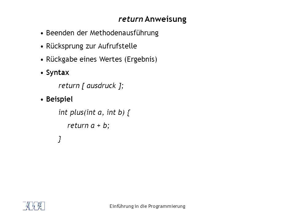 Einführung in die Programmierung return Anweisung Beenden der Methodenausführung Rücksprung zur Aufrufstelle Rückgabe eines Wertes (Ergebnis) Syntax r