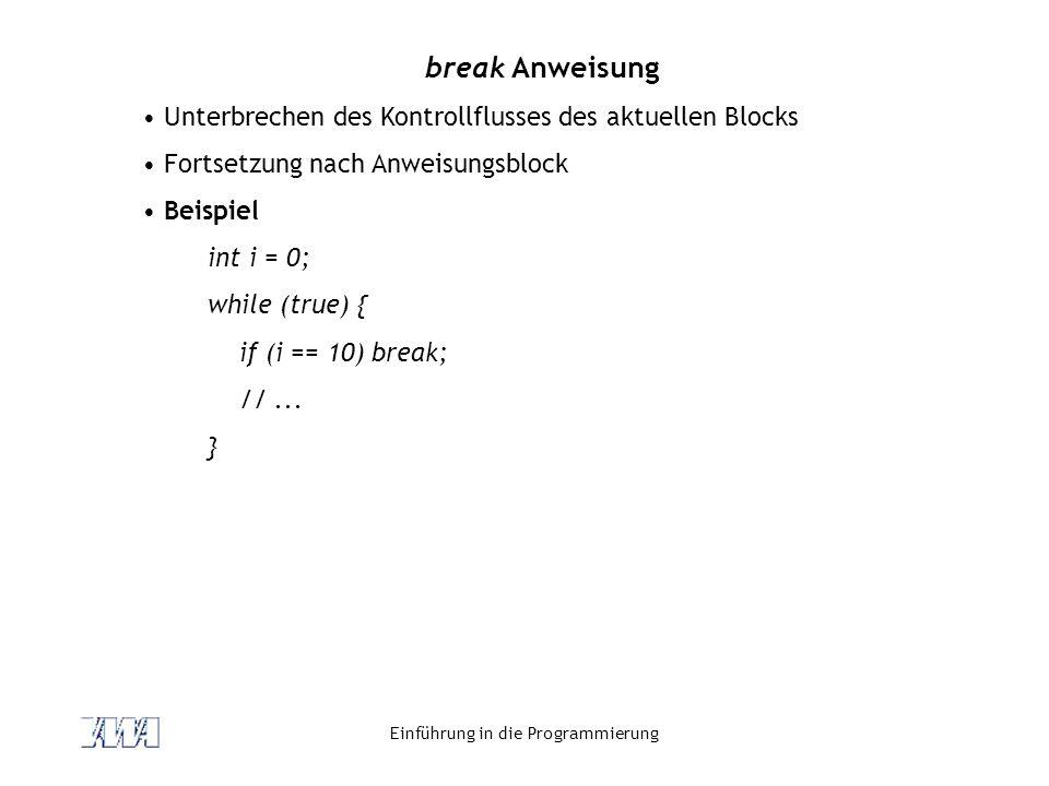Einführung in die Programmierung break Anweisung Unterbrechen des Kontrollflusses des aktuellen Blocks Fortsetzung nach Anweisungsblock Beispiel int i