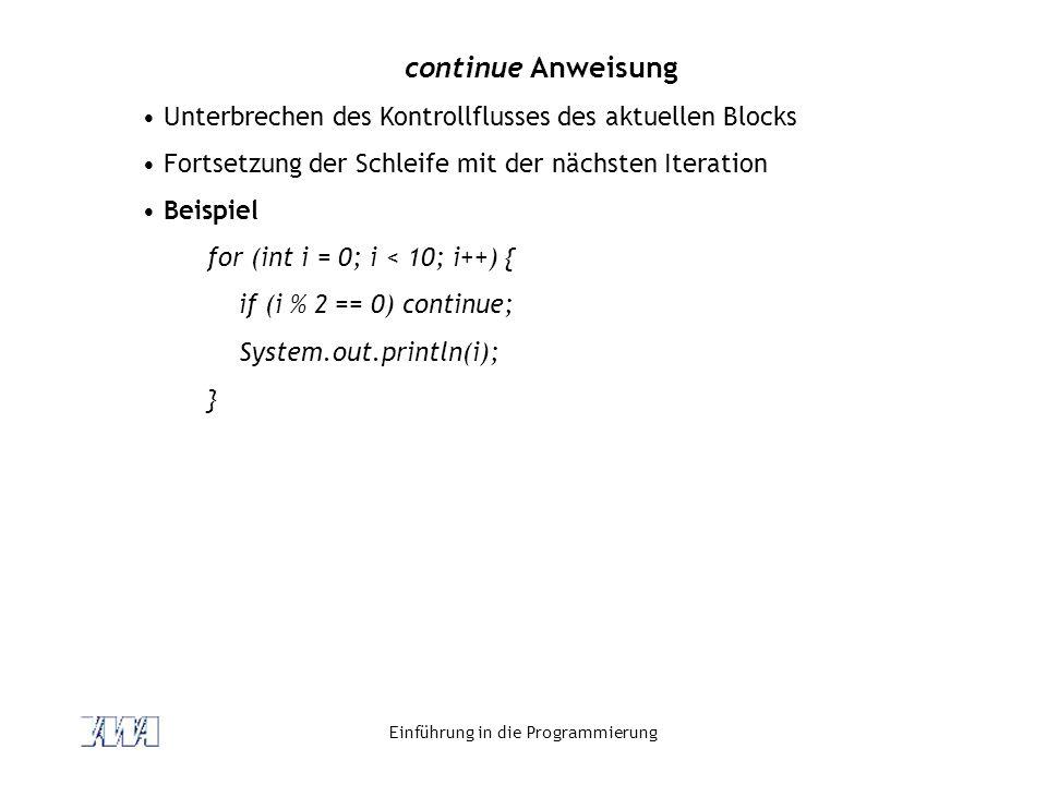 Einführung in die Programmierung continue Anweisung Unterbrechen des Kontrollflusses des aktuellen Blocks Fortsetzung der Schleife mit der nächsten It