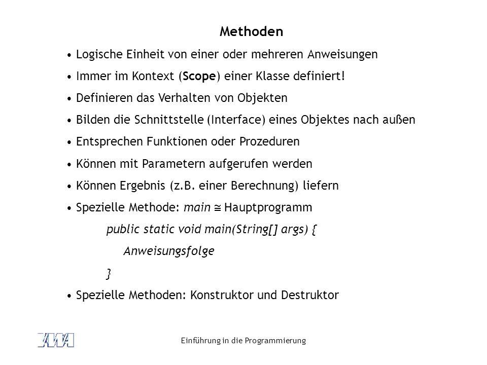 Einführung in die Programmierung Methoden Logische Einheit von einer oder mehreren Anweisungen Immer im Kontext (Scope) einer Klasse definiert! Defini