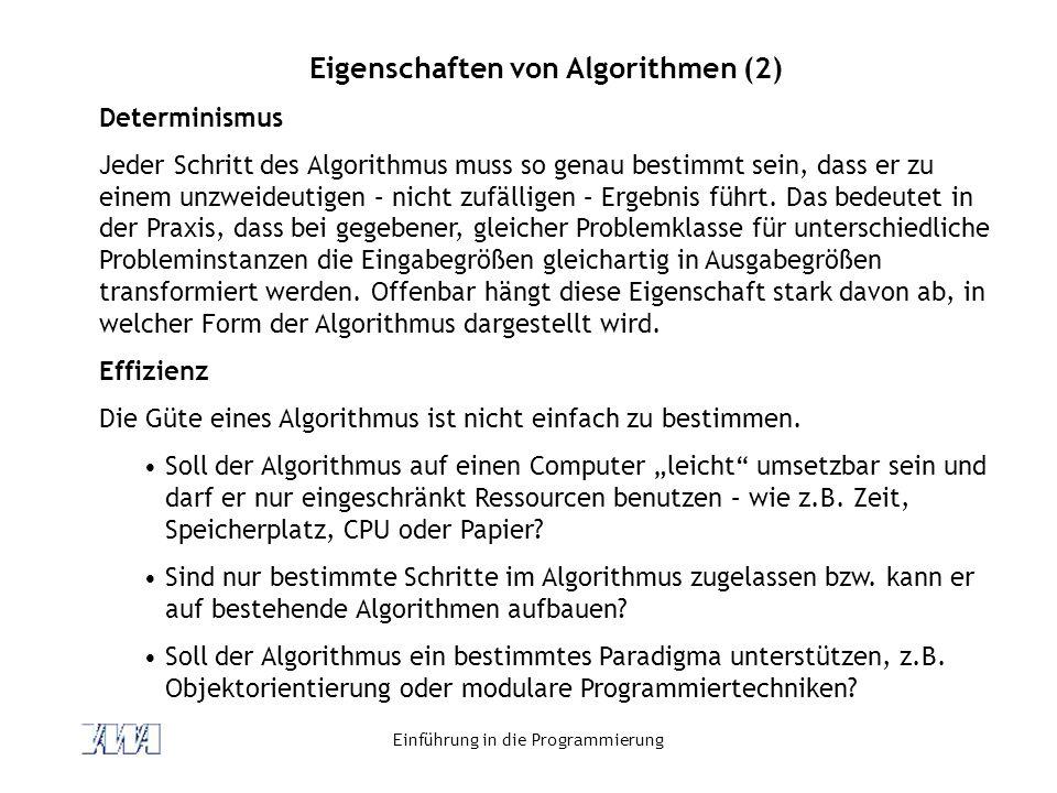 Einführung in die Programmierung Eigenschaften von Algorithmen (2) Determinismus Jeder Schritt des Algorithmus muss so genau bestimmt sein, dass er zu