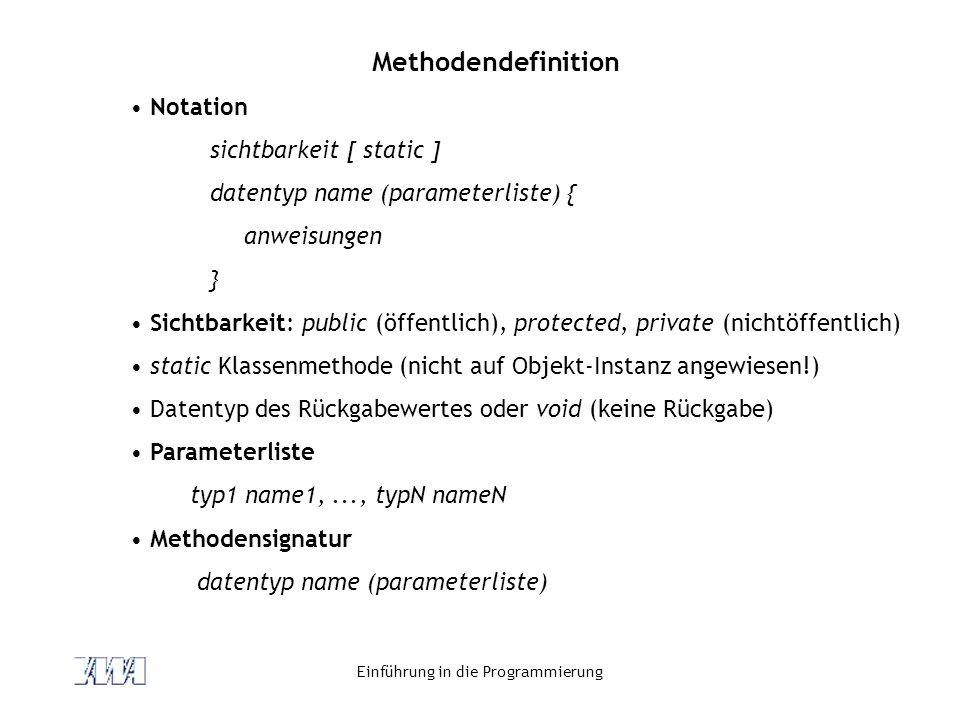 Einführung in die Programmierung Methodendefinition Notation sichtbarkeit [ static ] datentyp name (parameterliste) { anweisungen } Sichtbarkeit: publ