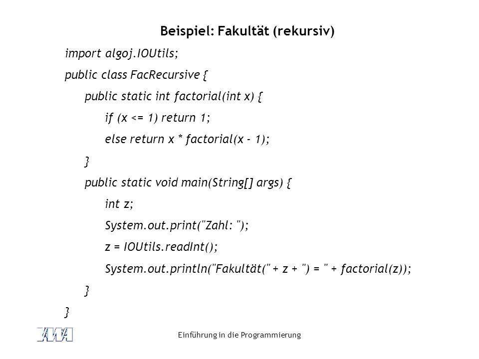 Einführung in die Programmierung Beispiel: Fakultät (rekursiv) import algoj.IOUtils; public class FacRecursive { public static int factorial(int x) {
