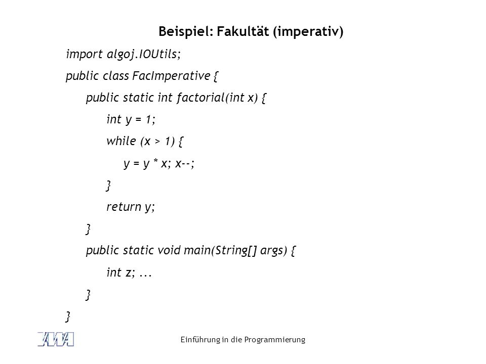 Einführung in die Programmierung Beispiel: Fakultät (imperativ) import algoj.IOUtils; public class FacImperative { public static int factorial(int x) { int y = 1; while (x > 1) { y = y * x; x--; } return y; } public static void main(String[] args) { int z;...