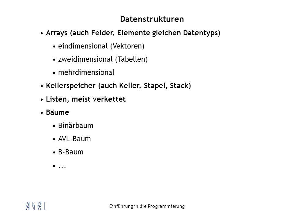 Einführung in die Programmierung Datenstrukturen Arrays (auch Felder, Elemente gleichen Datentyps) eindimensional (Vektoren) zweidimensional (Tabellen