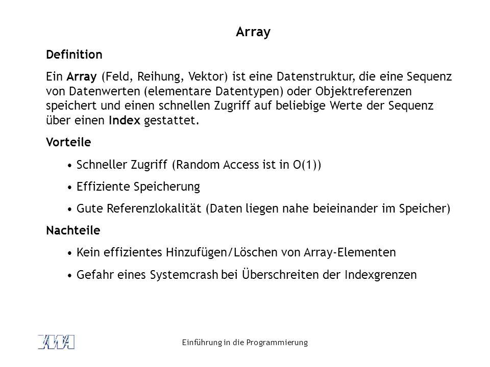 Einführung in die Programmierung Array Definition Ein Array (Feld, Reihung, Vektor) ist eine Datenstruktur, die eine Sequenz von Datenwerten (elementa
