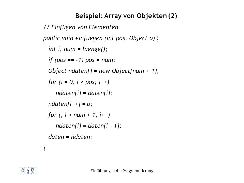 Einführung in die Programmierung Beispiel: Array von Objekten (2) // Einfügen von Elementen public void einfuegen (int pos, Object o) { int i, num = l