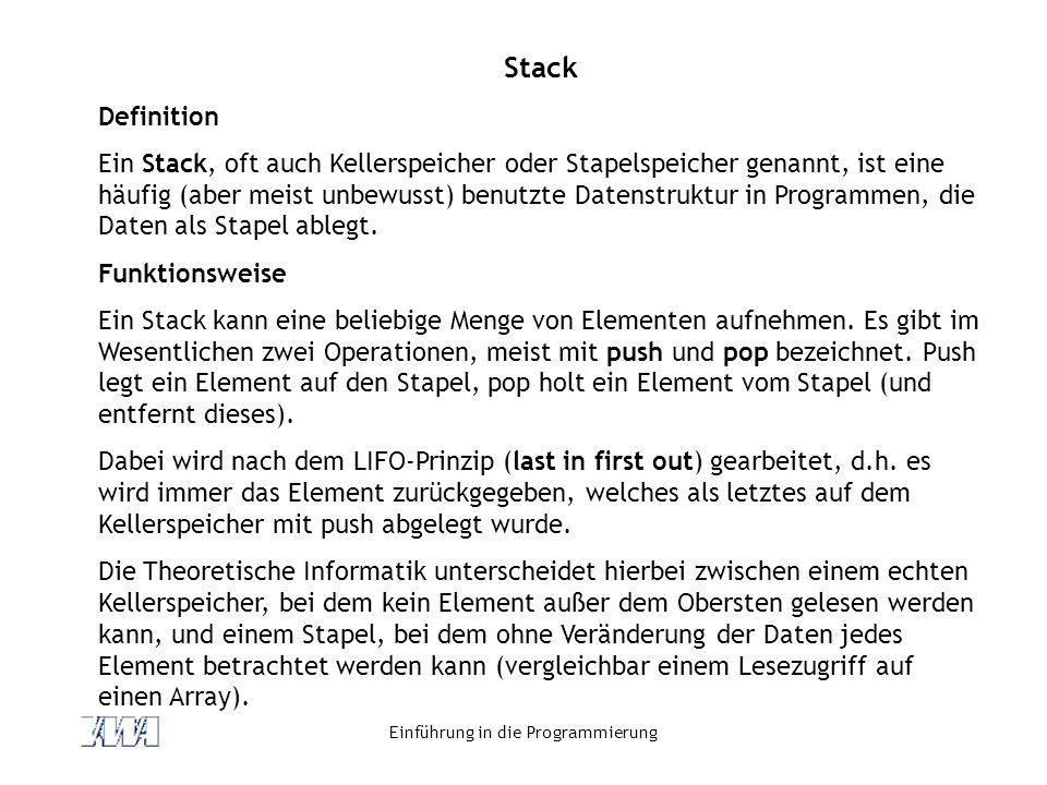 Einführung in die Programmierung Stack Definition Ein Stack, oft auch Kellerspeicher oder Stapelspeicher genannt, ist eine häufig (aber meist unbewuss