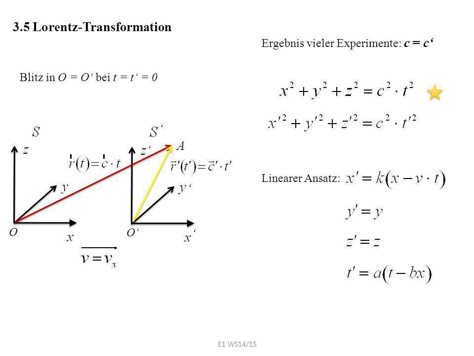 3.5 Lorentz-Transformation Blitz in O = O' bei t = t' = 0 O O' ' ' ' ' A Ergebnis vieler Experimente: c = c' Linearer Ansatz: E1 WS14/15