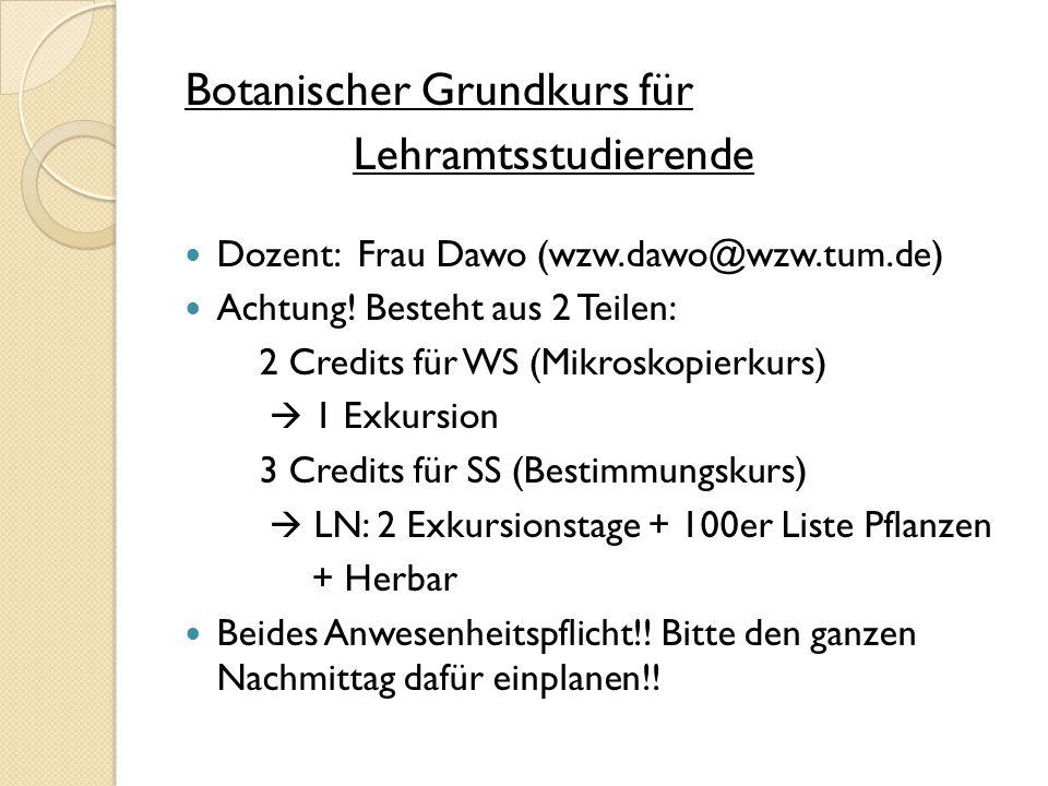 Botanischer Grundkurs für Lehramtsstudierende Dozent: Frau Dawo (wzw.dawo@wzw.tum.de) Achtung! Besteht aus 2 Teilen: 2 Credits für WS (Mikroskopierkur