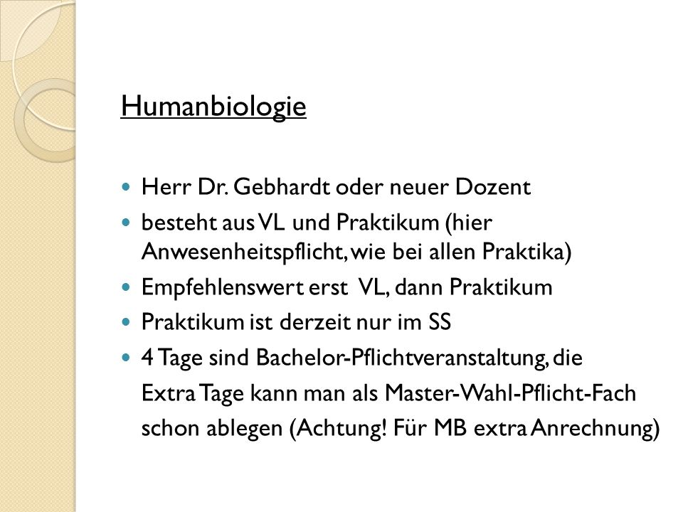 Humanbiologie Herr Dr. Gebhardt oder neuer Dozent besteht aus VL und Praktikum (hier Anwesenheitspflicht, wie bei allen Praktika) Empfehlenswert erst