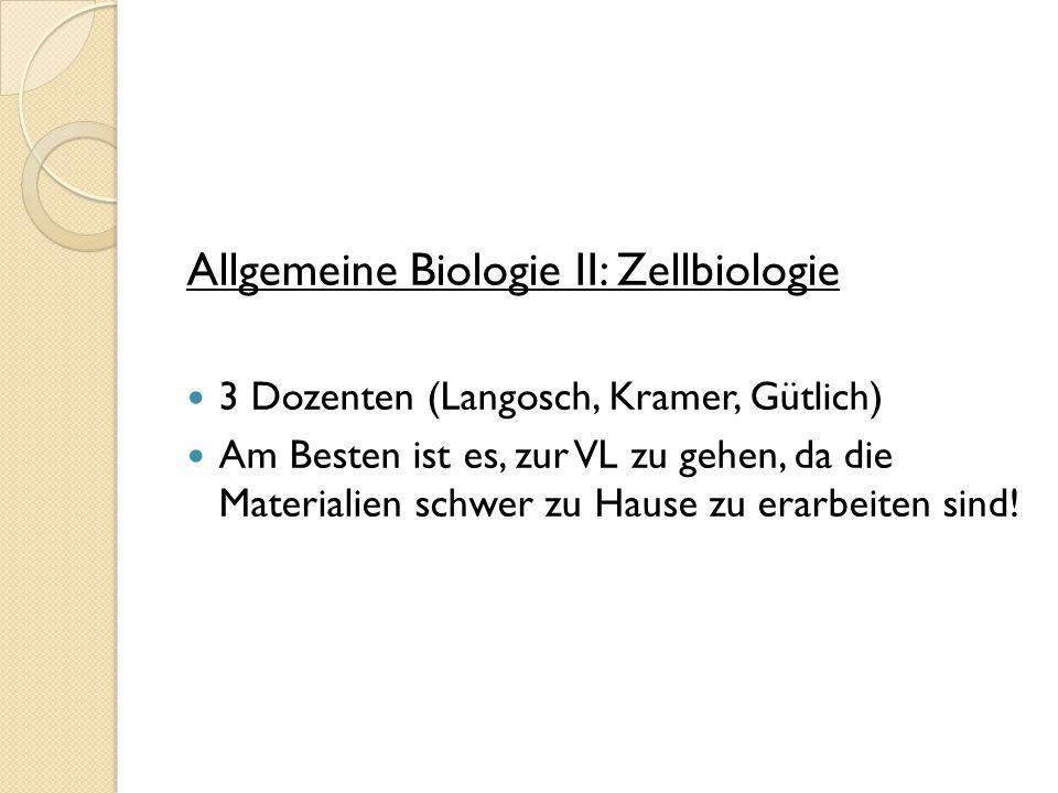 Allgemeine Biologie II: Zellbiologie 3 Dozenten (Langosch, Kramer, Gütlich) Am Besten ist es, zur VL zu gehen, da die Materialien schwer zu Hause zu e
