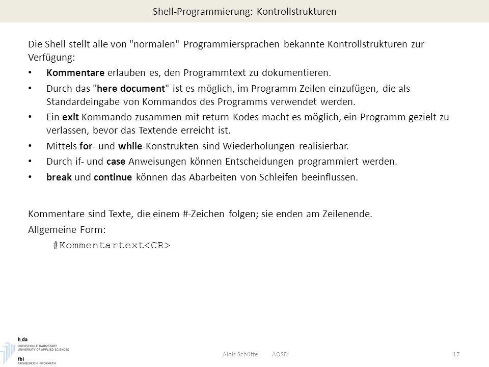Shell-Programmierung: Kontrollstrukturen Alois Schütte AOSD17 Die Shell stellt alle von normalen Programmiersprachen bekannte Kontrollstrukturen zur Verfügung: Kommentare erlauben es, den Programmtext zu dokumentieren.