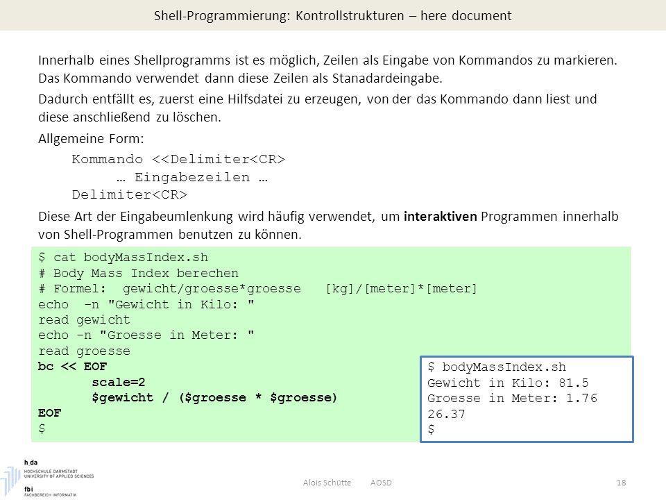 Shell-Programmierung: Kontrollstrukturen – here document Alois Schütte AOSD18 Innerhalb eines Shellprogramms ist es möglich, Zeilen als Eingabe von Kommandos zu markieren.