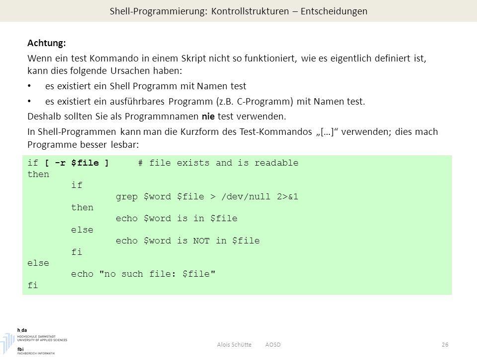 Shell-Programmierung: Kontrollstrukturen – Entscheidungen Alois Schütte AOSD26 Achtung: Wenn ein test Kommando in einem Skript nicht so funktioniert, wie es eigentlich definiert ist, kann dies folgende Ursachen haben: es existiert ein Shell Programm mit Namen test es existiert ein ausführbares Programm (z.B.