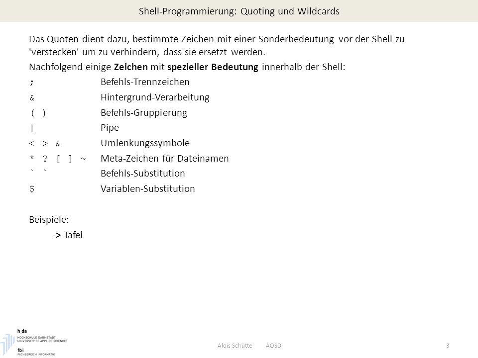 Shell-Programmierung: Variablen - Wertzuweisung Neben der direkten Zuweisung eines Literals kann eine Variable auch Werte erhalten durch read Kommando Umlenkung der Ausgabe von Kommandos in Variablen Zuweisen von Werten anderer Variable Alois Schütte AOSD14 $ cat tel_list Alois Schuette INF 8435 Ursula Schmunck INF 8413 $ $ cat num.please echo ---------- Telefonverzeichnis ---------- echo -n Name: read name grep -i $name tel_list $ $ num.please ---------- Telefonverzeichnis ---------- Name: Schmunck Ursula Schmunck INF 8413 $ Um eine Benutzereingabe einzulesen, kann das read Komando verwendet werden: read variable