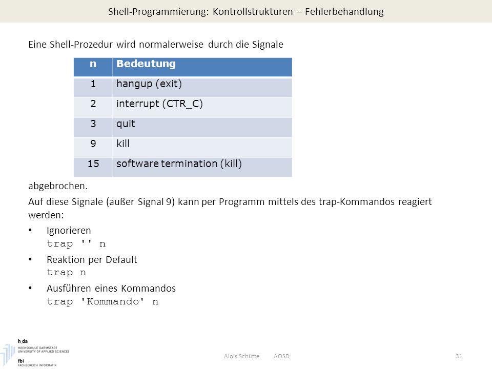 Shell-Programmierung: Kontrollstrukturen – Fehlerbehandlung Alois Schütte AOSD31 Eine Shell-Prozedur wird normalerweise durch die Signale abgebrochen.