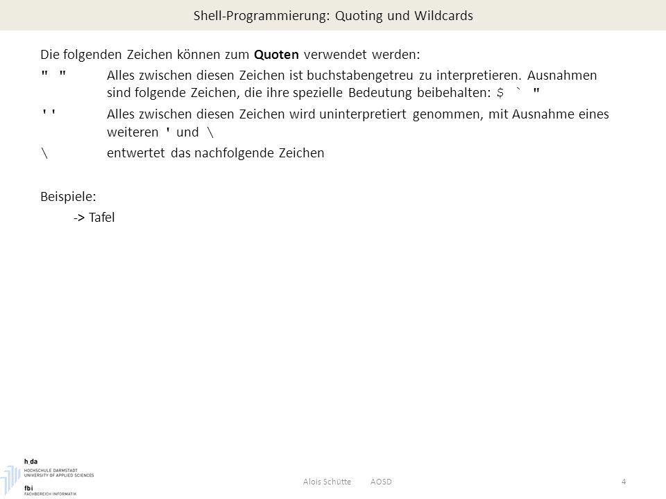 Shell-Programmierung: Variablen - Wertzuweisung Alois Schütte AOSD15 $ cat pt time=`date | cut -c12-19` echo aktuelle Zeit: $time $ $ pt aktuelle Zeit: 16:16:33 $ Durch die Kommandoersetzung kann die Ausgabe eines Programms so umgelenkt werden, dass eine Variable den resultierenden Wert zugewiesen bekommt.