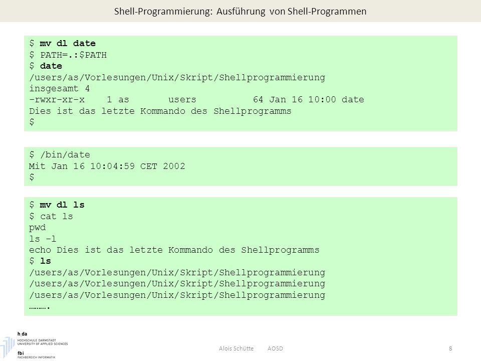 Shell-Programmierung: Ausführung von Shell-Programmen Alois Schütte AOSD8 $ mv dl date $ PATH=.:$PATH $ date /users/as/Vorlesungen/Unix/Skript/Shellprogrammierung insgesamt 4 -rwxr-xr-x 1 as users 64 Jan 16 10:00 date Dies ist das letzte Kommando des Shellprogramms $ $ /bin/date Mit Jan 16 10:04:59 CET 2002 $ $ mv dl ls $ cat ls pwd ls -l echo Dies ist das letzte Kommando des Shellprogramms $ ls /users/as/Vorlesungen/Unix/Skript/Shellprogrammierung ……….