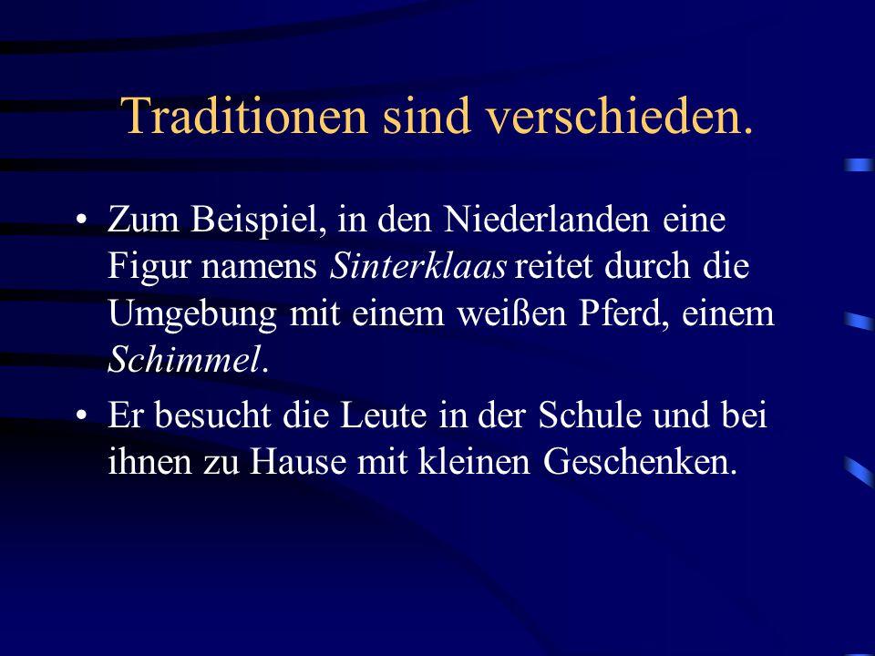 Traditionen sind verschieden. Zum Beispiel, in den Niederlanden eine Figur namens Sinterklaas reitet durch die Umgebung mit einem weißen Pferd, einem