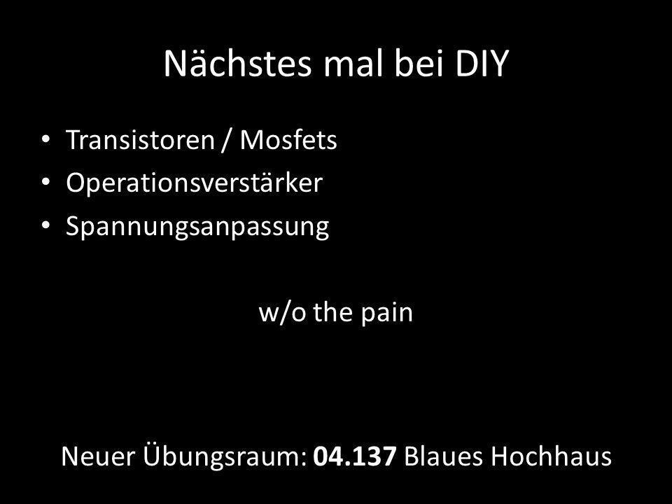 Nächstes mal bei DIY Transistoren / Mosfets Operationsverstärker Spannungsanpassung w/o the pain Neuer Übungsraum: 04.137 Blaues Hochhaus