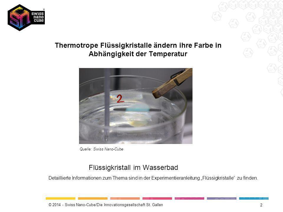 © 2014 - Swiss Nano-Cube/Die Innovationsgesellschaft St. Gallen Thermotrope Flüssigkristalle ändern ihre Farbe in Abhängigkeit der Temperatur 2 Quelle