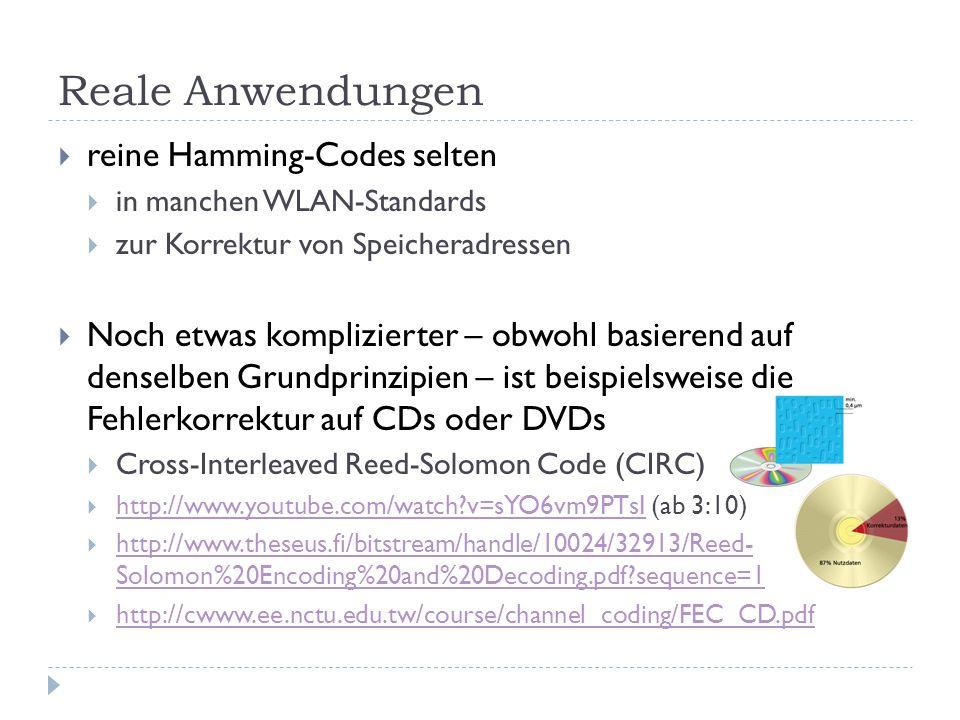 Reale Anwendungen  reine Hamming-Codes selten  in manchen WLAN-Standards  zur Korrektur von Speicheradressen  Noch etwas komplizierter – obwohl basierend auf denselben Grundprinzipien – ist beispielsweise die Fehlerkorrektur auf CDs oder DVDs  Cross-Interleaved Reed-Solomon Code (CIRC)  http://www.youtube.com/watch v=sYO6vm9PTsI (ab 3:10) http://www.youtube.com/watch v=sYO6vm9PTsI  http://www.theseus.fi/bitstream/handle/10024/32913/Reed- Solomon%20Encoding%20and%20Decoding.pdf sequence=1 http://www.theseus.fi/bitstream/handle/10024/32913/Reed- Solomon%20Encoding%20and%20Decoding.pdf sequence=1  http://cwww.ee.nctu.edu.tw/course/channel_coding/FEC_CD.pdf http://cwww.ee.nctu.edu.tw/course/channel_coding/FEC_CD.pdf