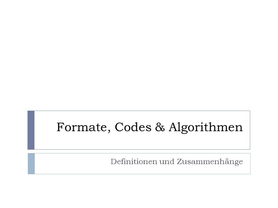 Formate, Codes & Algorithmen Definitionen und Zusammenhänge