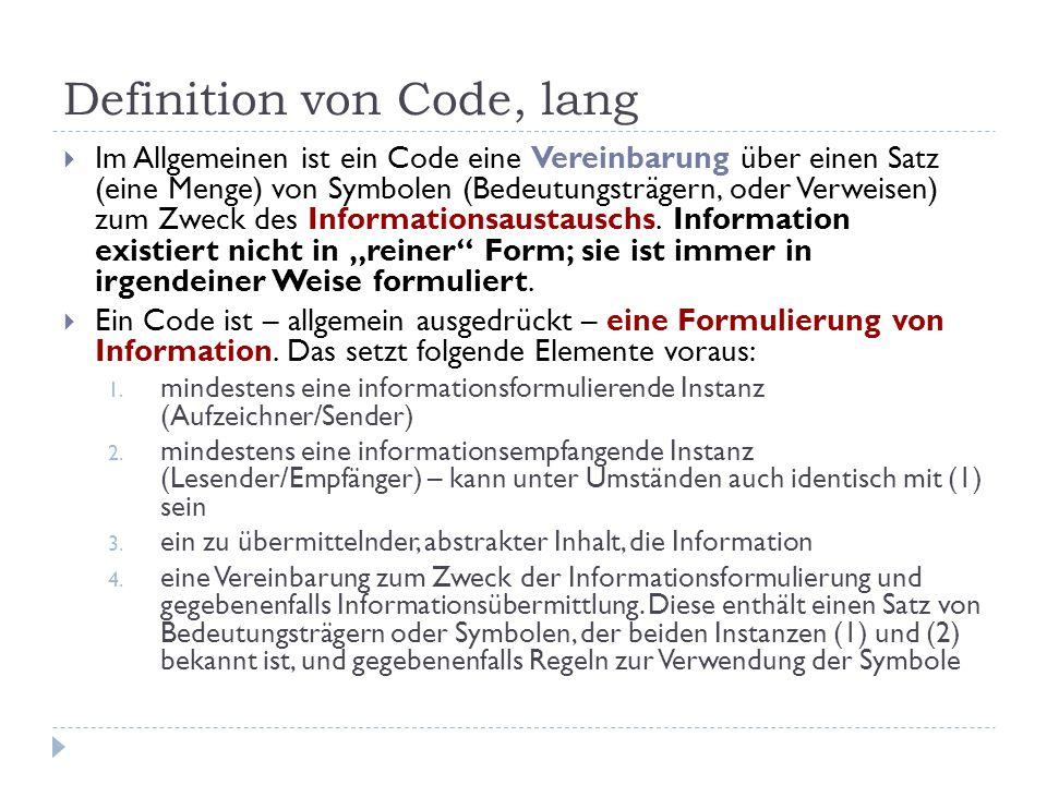 Definition von Code, lang  Im Allgemeinen ist ein Code eine Vereinbarung über einen Satz (eine Menge) von Symbolen (Bedeutungsträgern, oder Verweisen) zum Zweck des Informationsaustauschs.